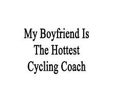 My Boyfriend Is The Hottest Cycling Coach  Photographic Print