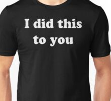 I Did This To You  Unisex T-Shirt