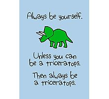 Always be yourself, unless you can be a triceratops Photographic Print