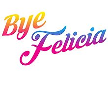 Bye Felicia by ShirtSauce