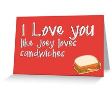 I love you like Joey loves sandwiches Greeting Card