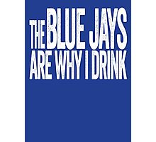 The Blue Jays Are Why I Drink - Toronto Blue Jays T-shirt - Funny Self-deprecating Shirt for Sports Fans Photographic Print