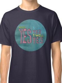 yes I said yes I will Yes Classic T-Shirt