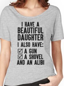 I Have A Beautiful Daughter, I Also Have: A Gun, A Shovel And An Alibi Women's Relaxed Fit T-Shirt