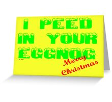 I PEED IN YOUR EGGNOG - MERRY CHRISTMAS Greeting Card