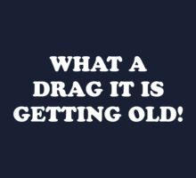 What a drag it is getting old! by Tamarabrooks