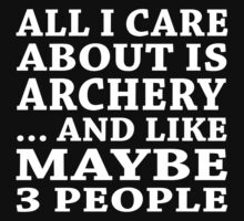 All I Care About Is Archery ... And Like May Be 3 People - Unisex Tshirt by crazyshirts2015