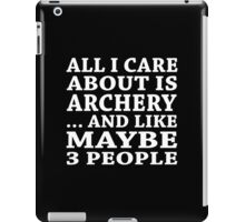 All I Care About Is Archery ... And Like May Be 3 People - Unisex Tshirt iPad Case/Skin