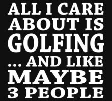 All I Care About Is Golfing ... And Like May Be 3 People - Unisex Tshirt by crazyshirts2015