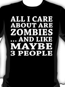 All I Care About Is Zombies ... And Like May Be 3 People - Unisex Tshirt T-Shirt