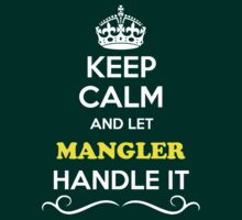 Keep Calm and Let MANGLER Handle it by thenamer
