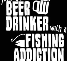 JUST ANOVER BEER DRINKER WITH A FISHING ADDICTION by BADASSTEES