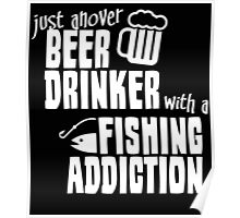 JUST ANOVER BEER DRINKER WITH A FISHING ADDICTION Poster