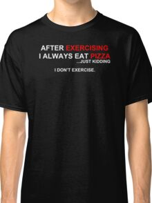 After Exercising I Always Eat Pizza Classic T-Shirt