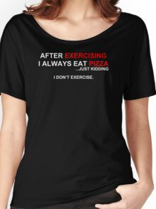 After Exercising I Always Eat Pizza Women's Relaxed Fit T-Shirt