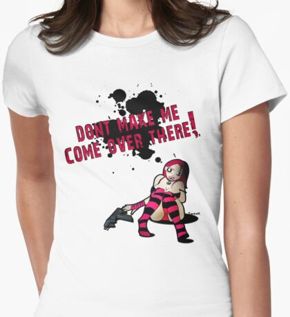 Dont make me come over there! Womens Fitted T-Shirt