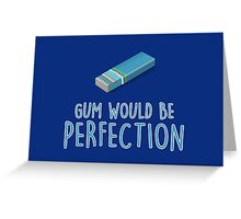 Gum would be perfection Greeting Card