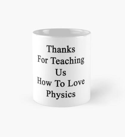 Thanks For Teaching Us How To Love Physics  Mug