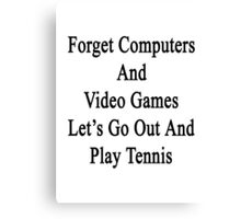 Forget Computers And Video Games Let's Go Out And Play Tennis  Canvas Print