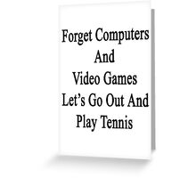 Forget Computers And Video Games Let's Go Out And Play Tennis  Greeting Card