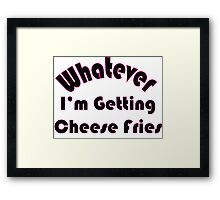 whatever im getting cheese fries  Framed Print