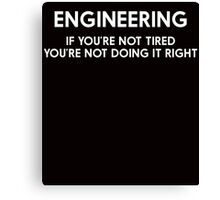 ENGINEERING IF YOU'RE NOT TIRED YOU'RE NOT DOING IT RIGHT Canvas Print