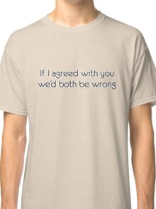 If I agreed with you we'd both be wrong Classic T-Shirt