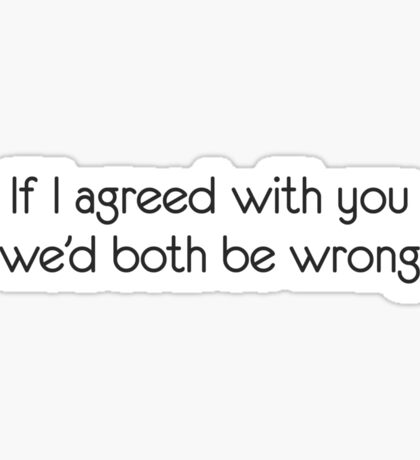 If I agreed with you we'd both be wrong Sticker