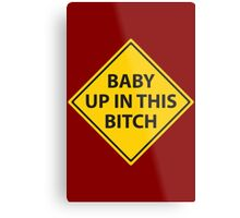 Baby up in this bitch! Metal Print
