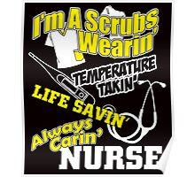 I'M A SCRUBS WEARIN TEMPERATURE TAKIN LIFE SAVING ALWAYS CARIN NURSE Poster