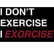 I Don't Exercise, I Exorcise Photographic Print