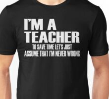 I'm A Teacher To Save Time Let's Assume I'm Right  Unisex T-Shirt