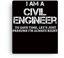 I AM A CIVIL ENGINEER TO SAVE TIME, LET'S JUST PRESUME I'M ALWAYS RIGHT Canvas Print