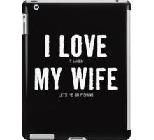 I LOVE IT WHEN MY WIFE LETS ME GO FISHING iPad Case/Skin