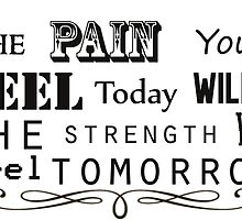 The pain you feel today will be the strength you feel tomorrow by kurticide