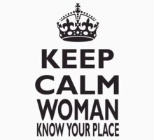 KEEP CALM, WOMAN, KNOW YOUR PLACE! Kids Clothes