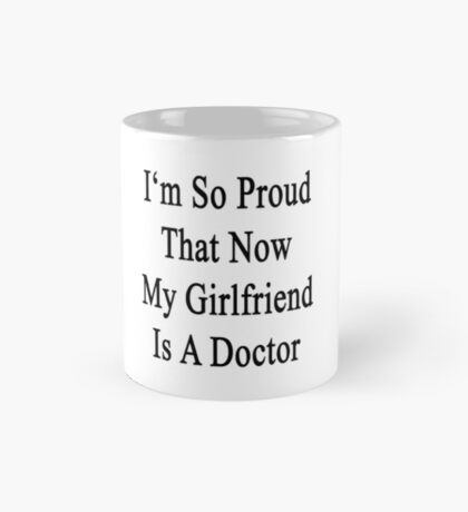 I'm So Proud That Now My Girlfriend Is A Doctor  Mug