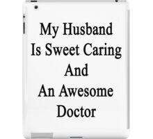 My Husband Is Sweet Caring And An Awesome Doctor  iPad Case/Skin