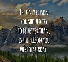 Inspirational Quote - The Only Person You Should Try To Be Better Than, Is The Person You Were Yesterday by 4ogo Design
