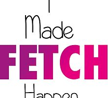I Made Fetch Happen by Natalie Rowe