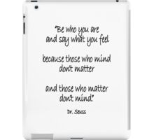 Dr. Seuss, Be who you are and say what you feel, because those who mind don't matter and those who matter don't mind. iPad Case/Skin