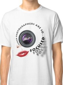 Women photographers are so... FOCUSED. Classic T-Shirt