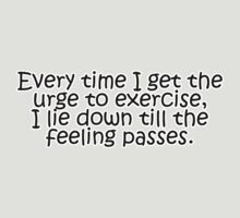Every time I get the urge to exercise, I lie down till the feeling passes by digerati