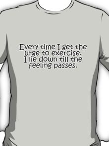 Every time I get the urge to exercise, I lie down till the feeling passes T-Shirt