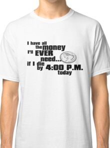 I have all the money I'll ever need – if I die by 4:00 p.m. today Classic T-Shirt