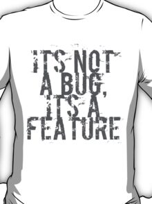 Its Not A Bug, Its A Feature - Geek  T-Shirt