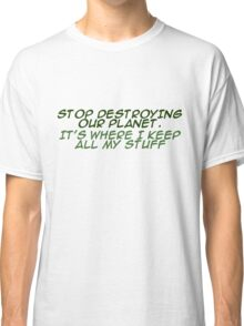 `Stop destroying our planet. It's where I keep all my stuff. Classic T-Shirt