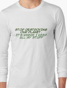 `Stop destroying our planet. It's where I keep all my stuff. Long Sleeve T-Shirt