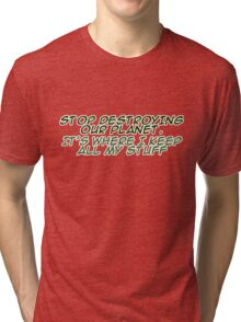 `Stop destroying our planet. It's where I keep all my stuff. Tri-blend T-Shirt