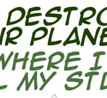 `Stop destroying our planet. It's where I keep all my stuff. Sticker